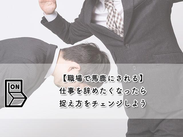 【職場で馬鹿にされる】仕事を辞めたくなったら捉え方をチェンジしよう