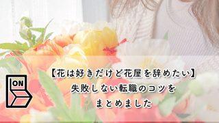 【花は好きだけど花屋を辞めたい】失敗しない転職のコツをまとめました