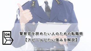 警察官を辞めたい人のための転職術【アピールしたい強みを解説】