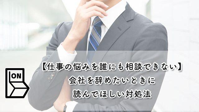 【仕事の悩みを誰にも相談できない】会社を辞めたいときに読んでほしい対処法